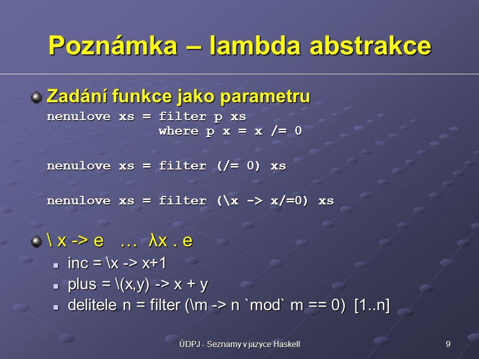 9ÚDPJ - Seznamy v jazyce Haskell Poznámka – lambda abstrakce Zadání funkce jako parametru nenulove xs = filter p xs where p x = x /= 0 nenulove xs = filter (/= 0) xs nenulove xs = filter (\x -> x/=0) xs \ x -> e … λx.