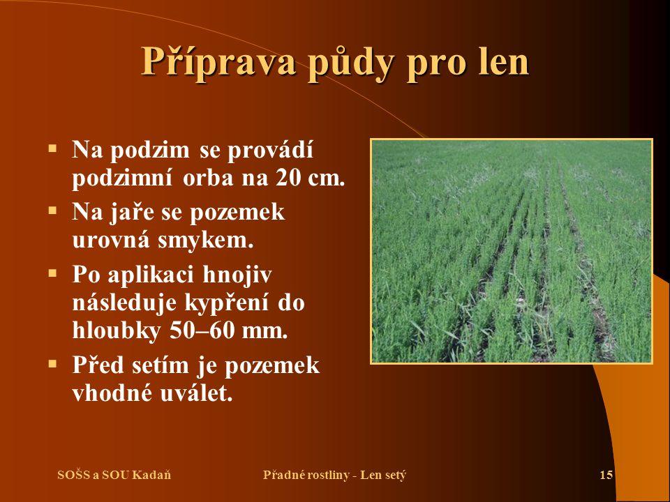 SOŠS a SOU KadaňPřadné rostliny - Len setý15 Příprava půdy pro len  Na podzim se provádí podzimní orba na 20 cm.  Na jaře se pozemek urovná smykem.