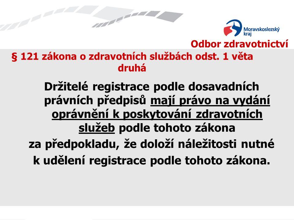 Odbor zdravotnictví § 121 zákona o zdravotních službách odst. 1 věta druhá Držitelé registrace podle dosavadních právních předpisů mají právo na vydán