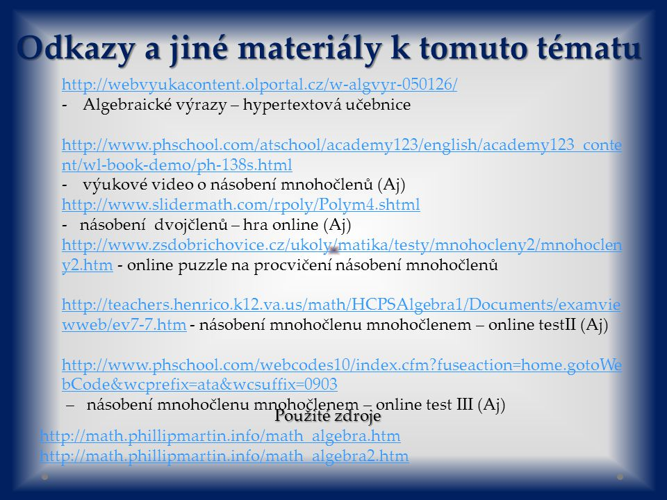Odkazy a jiné materiály k tomuto tématu http://webvyukacontent.olportal.cz/w-algvyr-050126/ -Algebraické výrazy – hypertextová učebnice http://www.phschool.com/atschool/academy123/english/academy123_conte nt/wl-book-demo/ph-138s.html -výukové video o násobení mnohočlenů (Aj) http://www.slidermath.com/rpoly/Polym4.shtml - násobení dvojčlenů – hra online (Aj) http://www.zsdobrichovice.cz/ukoly/matika/testy/mnohocleny2/mnohoclen y2.htmhttp://www.zsdobrichovice.cz/ukoly/matika/testy/mnohocleny2/mnohoclen y2.htm - online puzzle na procvičení násobení mnohočlenů http://teachers.henrico.k12.va.us/math/HCPSAlgebra1/Documents/examvie wweb/ev7-7.htmhttp://teachers.henrico.k12.va.us/math/HCPSAlgebra1/Documents/examvie wweb/ev7-7.htm - násobení mnohočlenu mnohočlenem – online testII (Aj) http://www.phschool.com/webcodes10/index.cfm fuseaction=home.gotoWe bCode&wcprefix=ata&wcsuffix=0903 – násobení mnohočlenu mnohočlenem – online test III (Aj) Použité zdroje http://math.phillipmartin.info/math_algebra.htm http://math.phillipmartin.info/math_algebra2.htm