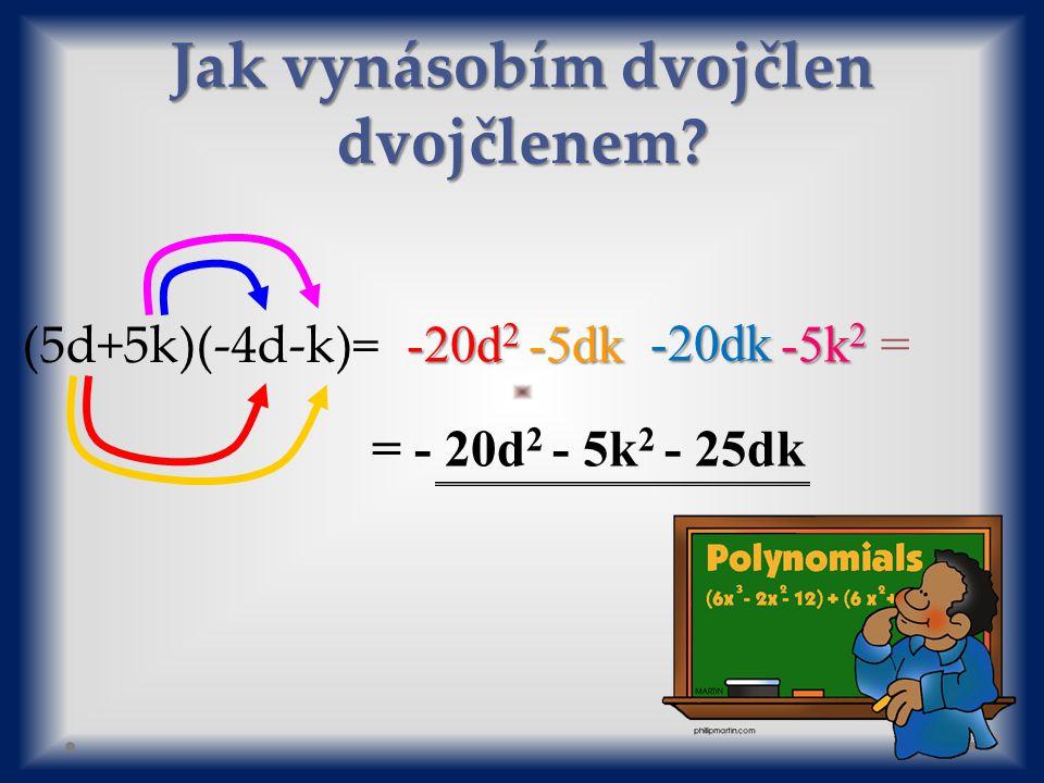 (5d+5k)(-4d-k)= -20d 2 -5dk -20dk -5k 2 -5k 2 = = - 20d 2 - 5k 2 - 25dk Jak vynásobím dvojčlen dvojčlenem