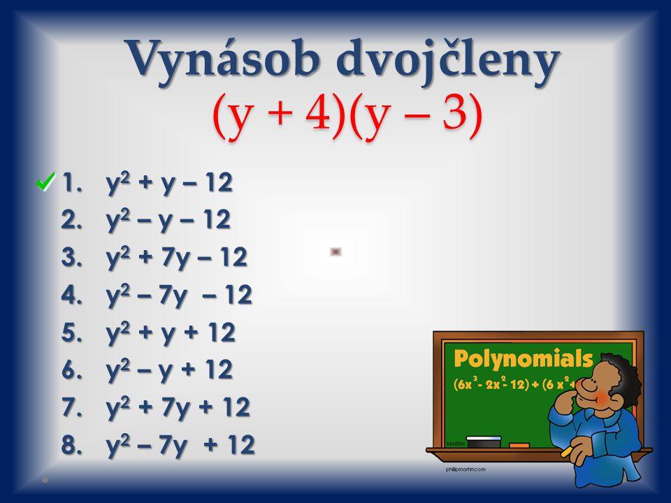Vynásob dvojčleny (y + 4)(y – 3) 1.y 2 + y – 12 2.y 2 – y – 12 3.y 2 + 7y – 12 4.y 2 – 7y – 12 5.y 2 + y + 12 6.y 2 – y + 12 7.y 2 + 7y + 12 8.y 2 – 7y + 12