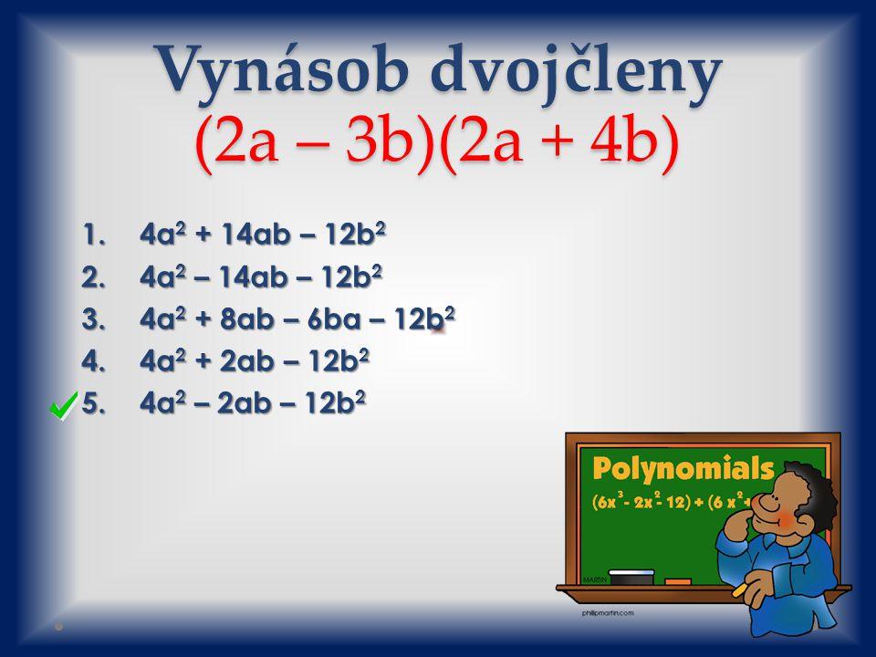 Vynásob dvojčleny (2a – 3b)(2a + 4b) 1.4a 2 + 14ab – 12b 2 2.4a 2 – 14ab – 12b 2 3.4a 2 + 8ab – 6ba – 12b 2 4.4a 2 + 2ab – 12b 2 5.4a 2 – 2ab – 12b 2