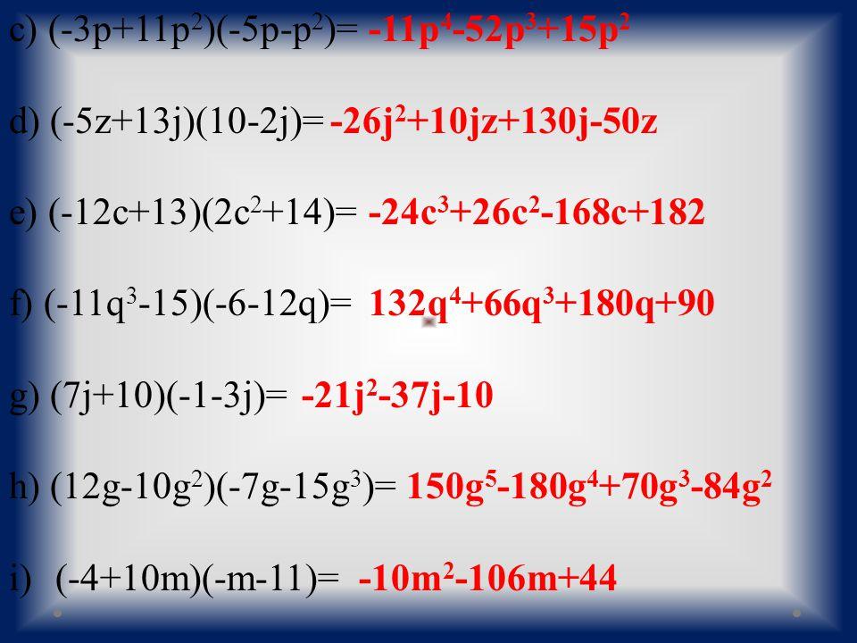 c) (-3p+11p 2 )(-5p-p 2 )= d) (-5z+13j)(10-2j)= e) (-12c+13)(2c 2 +14)= f) (-11q 3 -15)(-6-12q)= g) (7j+10)(-1-3j)= h) (12g-10g 2 )(-7g-15g 3 )= i)(-4+10m)(-m-11)= -11p 4 -52p 3 +15p 2 -26j 2 +10jz+130j-50z -24c 3 +26c 2 -168c+182 132q 4 +66q 3 +180q+90 -21j 2 -37j-10 150g 5 -180g 4 +70g 3 -84g 2 -10m 2 -106m+44