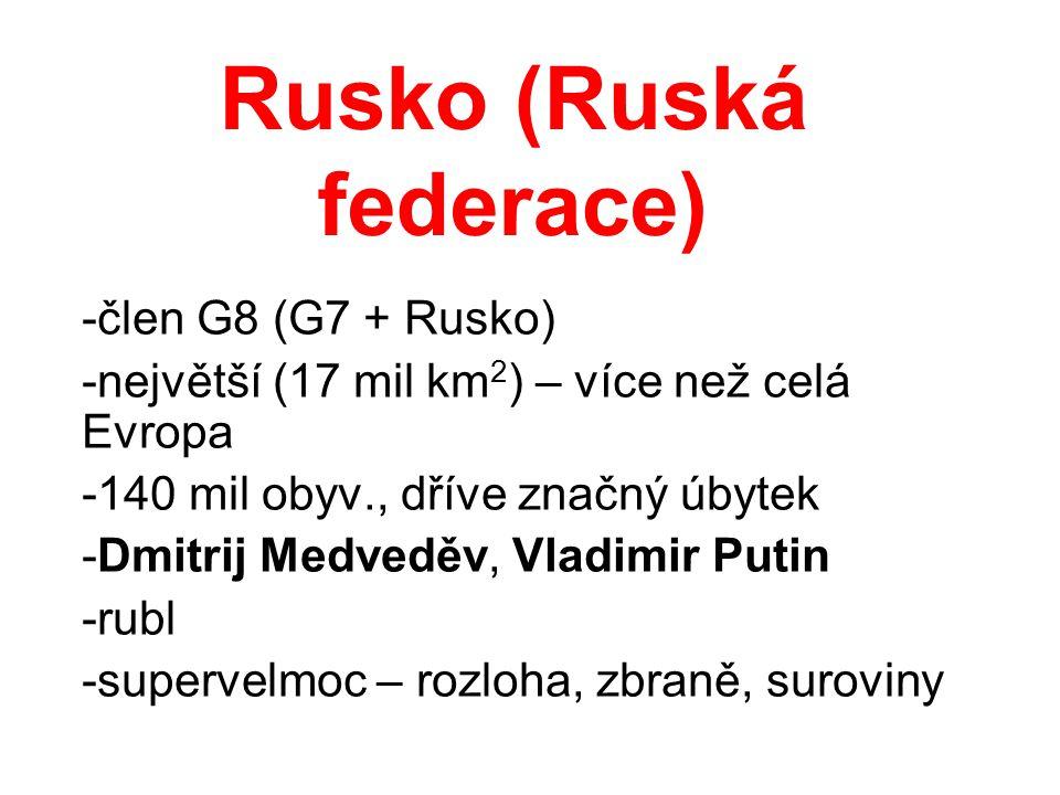 Rusko (Ruská federace) -člen G8 (G7 + Rusko) -největší (17 mil km 2 ) – více než celá Evropa -140 mil obyv., dříve značný úbytek -Dmitrij Medveděv, Vl