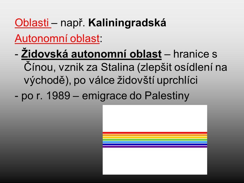 Oblasti – např. Kaliningradská Autonomní oblast: - Židovská autonomní oblast – hranice s Čínou, vznik za Stalina (zlepšit osídlení na východě), po vál