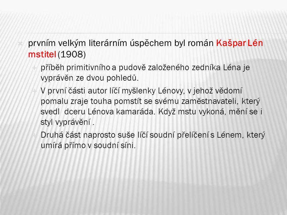  prvním velkým literárním úspěchem byl román Kašpar Lén mstitel (1908)  příběh primitivního a pudově založeného zedníka Léna je vyprávěn ze dvou pohledů.