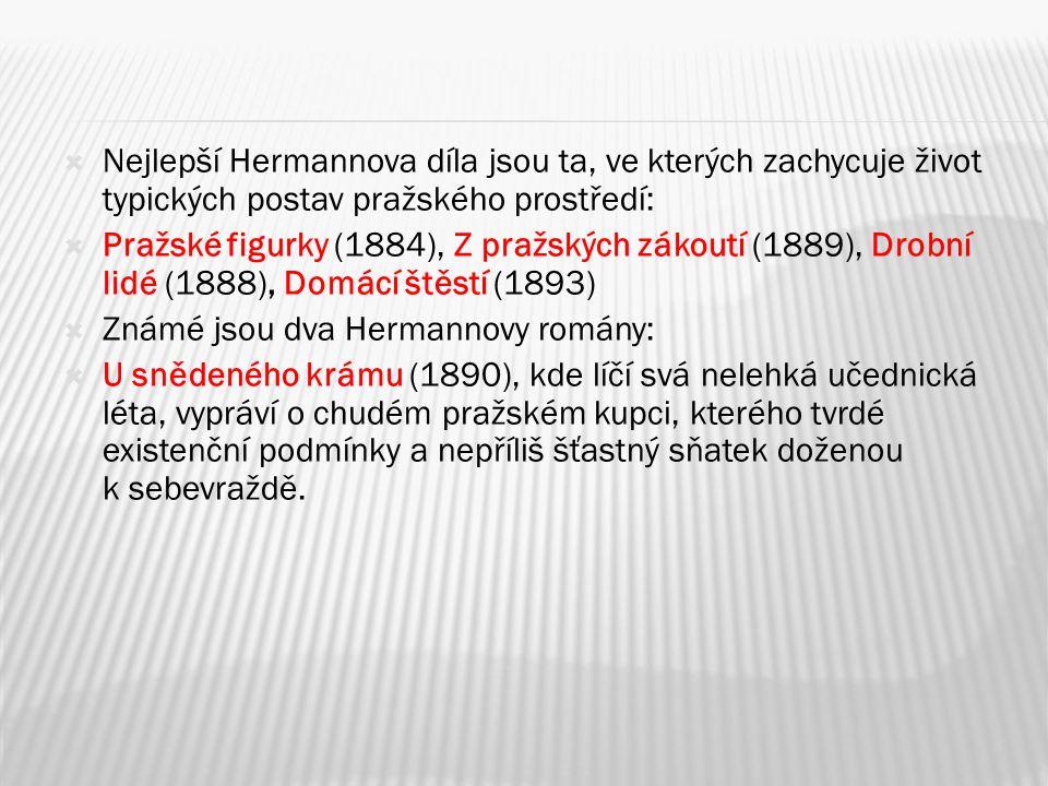  Nejlepší Hermannova díla jsou ta, ve kterých zachycuje život typických postav pražského prostředí:  Pražské figurky (1884), Z pražských zákoutí (1889), Drobní lidé (1888), Domácí štěstí (1893)  Známé jsou dva Hermannovy romány:  U snědeného krámu (1890), kde líčí svá nelehká učednická léta, vypráví o chudém pražském kupci, kterého tvrdé existenční podmínky a nepříliš šťastný sňatek doženou k sebevraždě.