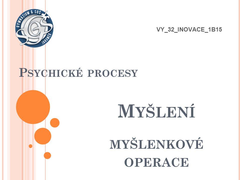 P SYCHICKÉ PROCESY M YŠLENÍ MYŠLENKOVÉ OPERACE VY_32_INOVACE_1B15