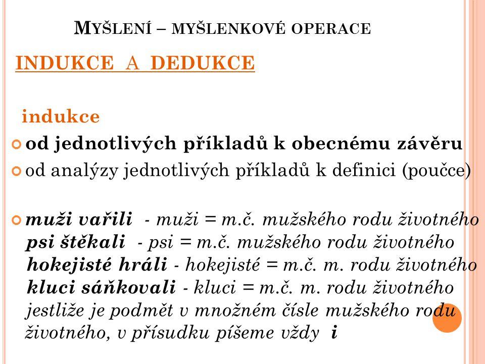 M YŠLENÍ – MYŠLENKOVÉ OPERACE INDUKCE A DEDUKCE indukce od jednotlivých příkladů k obecnému závěru od analýzy jednotlivých příkladů k definici (poučce) muži vařili - muži = m.č.