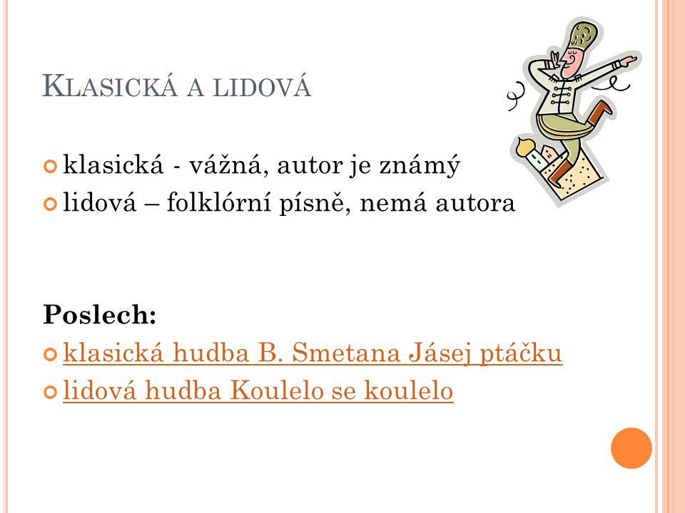 K LASICKÁ A LIDOVÁ klasická - vážná, autor je známý lidová – folklórní písně, nemá autora Poslech: klasická hudba B.