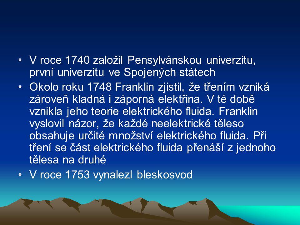 V roce 1740 založil Pensylvánskou univerzitu, první univerzitu ve Spojených státech Okolo roku 1748 Franklin zjistil, že třením vzniká zároveň kladná