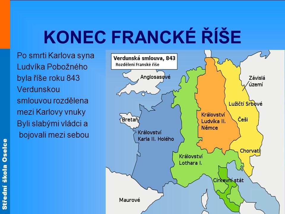 Střední škola Oselce KONEC FRANCKÉ ŘÍŠE Po smrti Karlova syna Ludvíka Pobožného byla říše roku 843 Verdunskou smlouvou rozdělena mezi Karlovy vnuky By