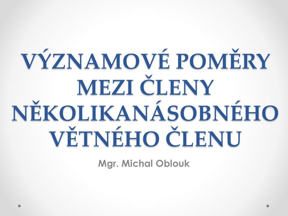 VÝZNAMOVÉ POMĚRY MEZI ČLENY NĚKOLIKANÁSOBNÉHO VĚTNÉHO ČLENU Mgr. Michal Oblouk