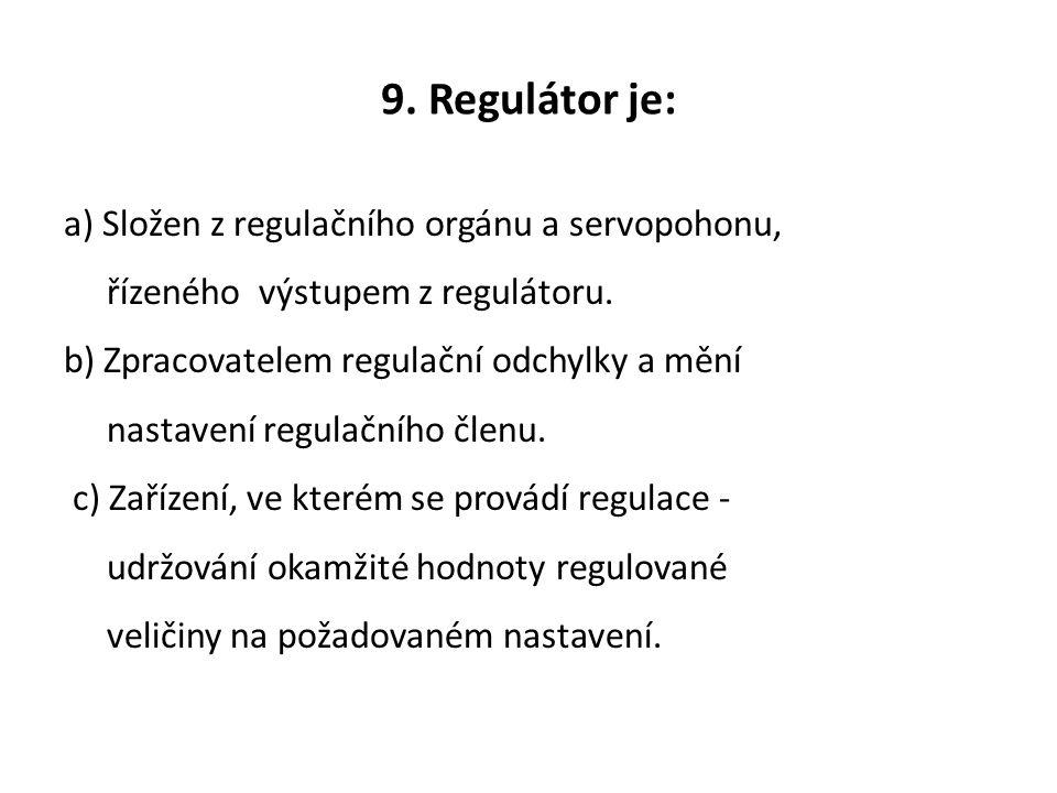 9. Regulátor je: a) Složen z regulačního orgánu a servopohonu, řízeného výstupem z regulátoru. b) Zpracovatelem regulační odchylky a mění nastavení re