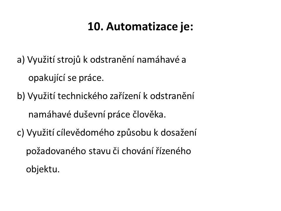 10. Automatizace je: a) Využití strojů k odstranění namáhavé a opakující se práce. b) Využití technického zařízení k odstranění namáhavé duševní práce
