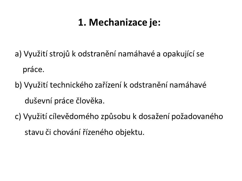 1. Mechanizace je: a) Využití strojů k odstranění namáhavé a opakující se práce.