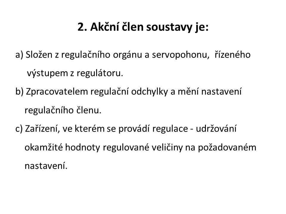 2. Akční člen soustavy je: a) Složen z regulačního orgánu a servopohonu, řízeného výstupem z regulátoru. b) Zpracovatelem regulační odchylky a mění na