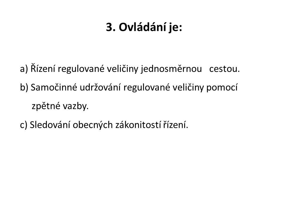 3. Ovládání je: a) Řízení regulované veličiny jednosměrnou cestou. b) Samočinné udržování regulované veličiny pomocí zpětné vazby. c) Sledování obecný