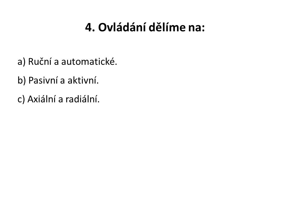 4. Ovládání dělíme na: a) Ruční a automatické. b) Pasivní a aktivní. c) Axiální a radiální.