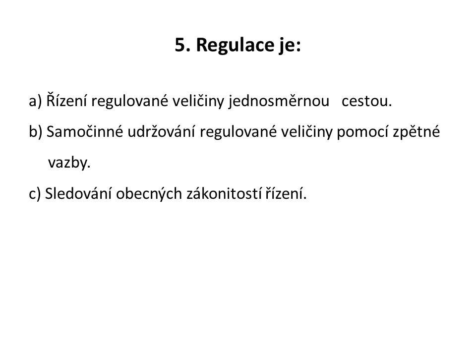 5. Regulace je: a) Řízení regulované veličiny jednosměrnou cestou. b) Samočinné udržování regulované veličiny pomocí zpětné vazby. c) Sledování obecný