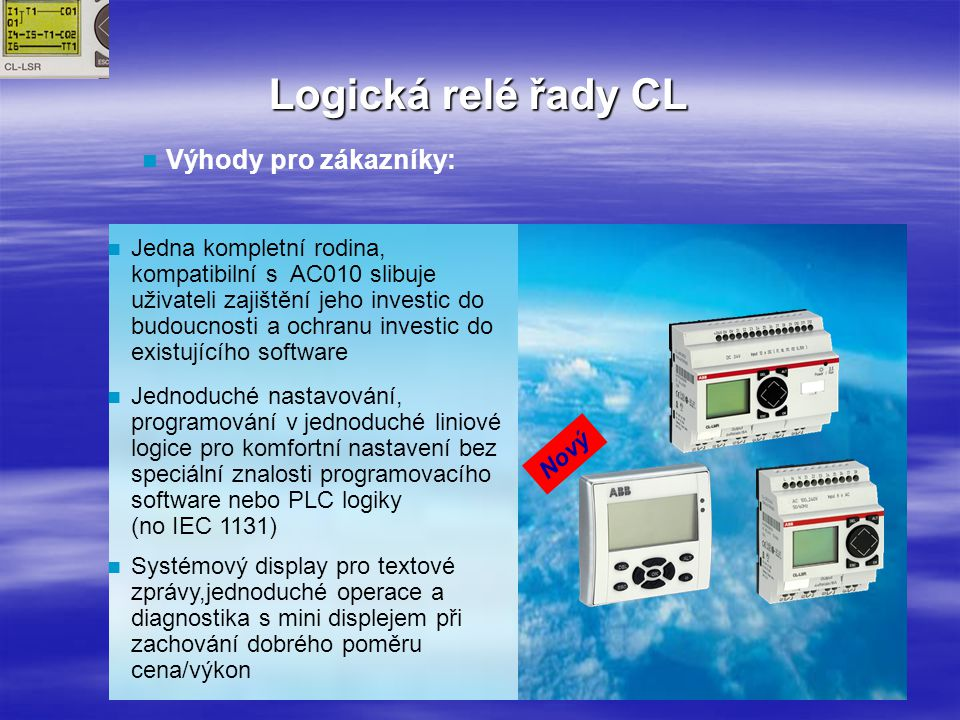 Logická relé řady CL Výhody pro zákazníky: Jedna kompletní rodina, kompatibilní s AC010 slibuje uživateli zajištění jeho investic do budoucnosti a ochranu investic do existujícího software Jednoduché nastavování, programování v jednoduché liniové logice pro komfortní nastavení bez speciální znalosti programovacího software nebo PLC logiky (no IEC 1131) Systémový display pro textové zprávy,jednoduché operace a diagnostika s mini displejem při zachování dobrého poměru cena/výkon Nový