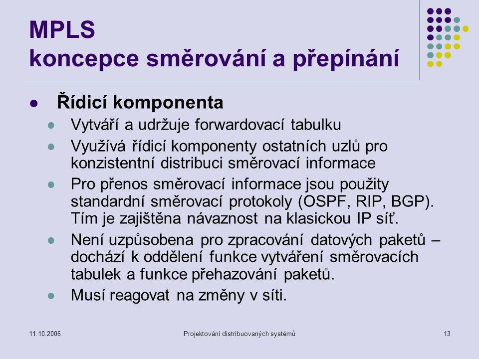11.10.2006Projektování distribuovaných systémů12 MPLS koncepce směrování a přepínání Směrování – termín spojený s pohybem paketů v síti Směrovače používají směrovací protokoly ke konstrukci směrovacích tabulek Podle směrovacích tabulek jsou přenášeny datové pakety Přepínání (switching) Přenos ze vstupu na výstup založený na informaci úrovně L2