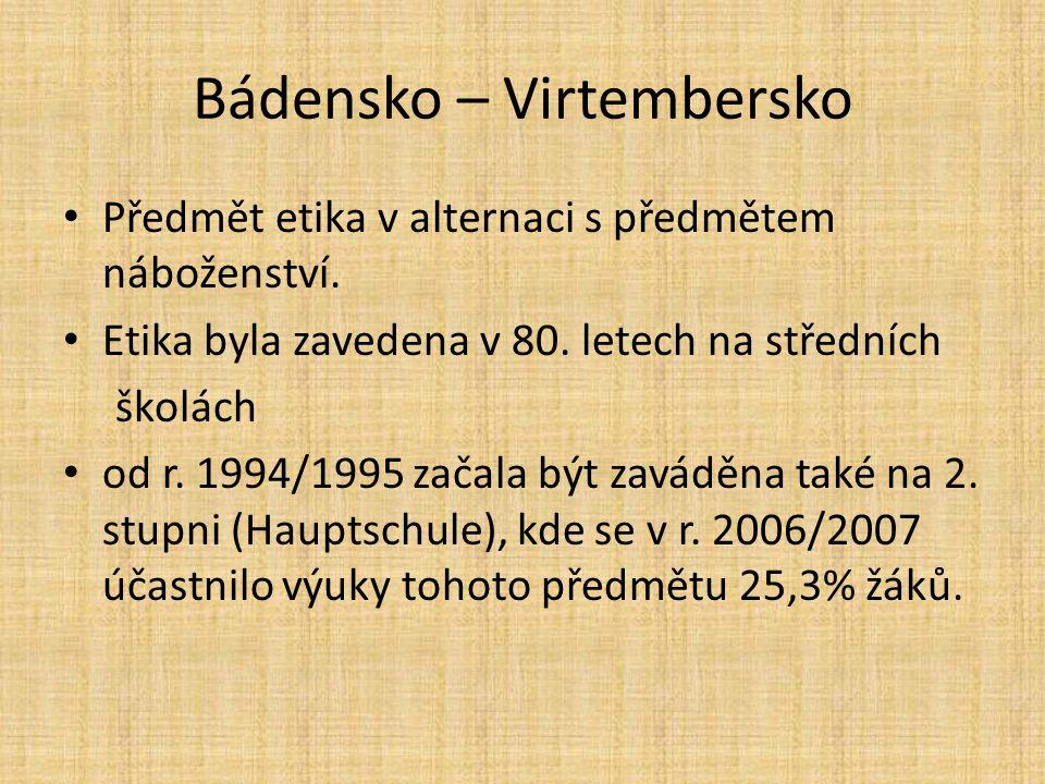 Bádensko – Virtembersko Předmět etika v alternaci s předmětem náboženství. Etika byla zavedena v 80. letech na středních školách od r. 1994/1995 začal