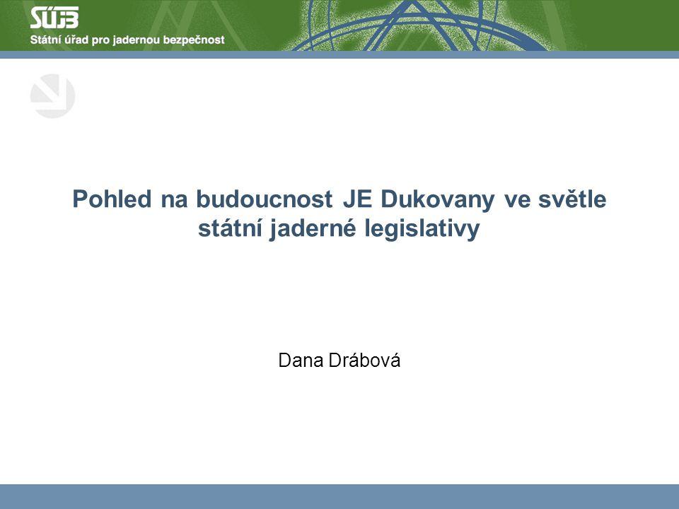 Pohled na budoucnost JE Dukovany ve světle státní jaderné legislativy Dana Drábová