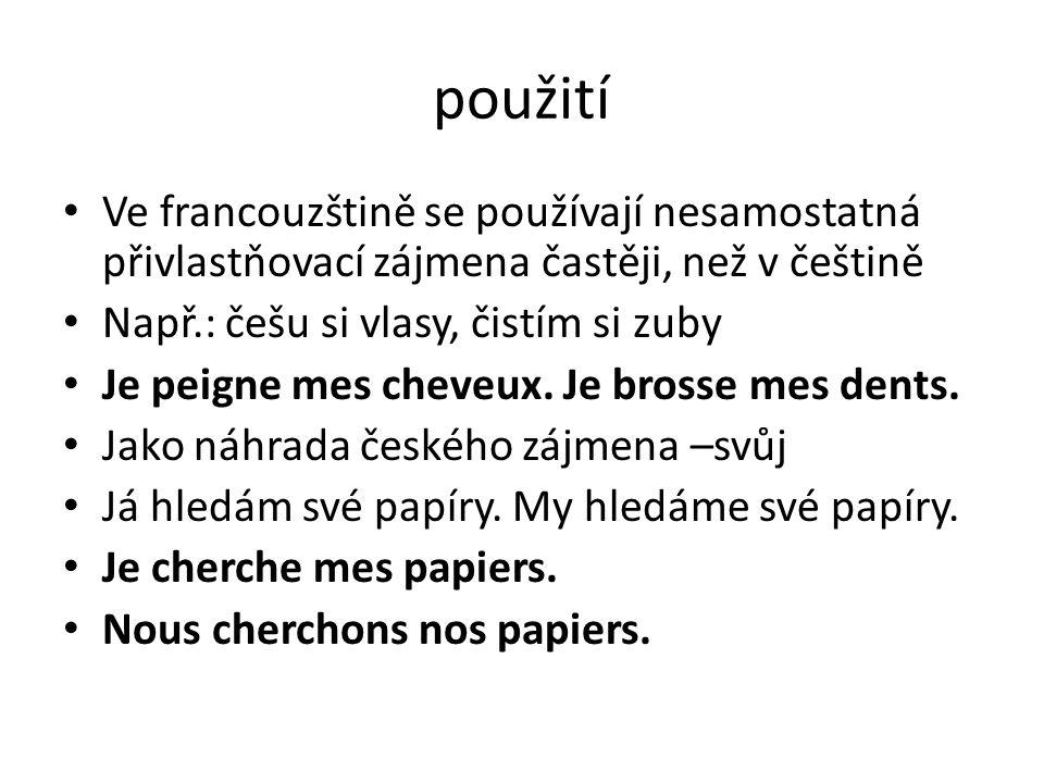 použití Ve francouzštině se používají nesamostatná přivlastňovací zájmena častěji, než v češtině Např.: češu si vlasy, čistím si zuby Je peigne mes ch