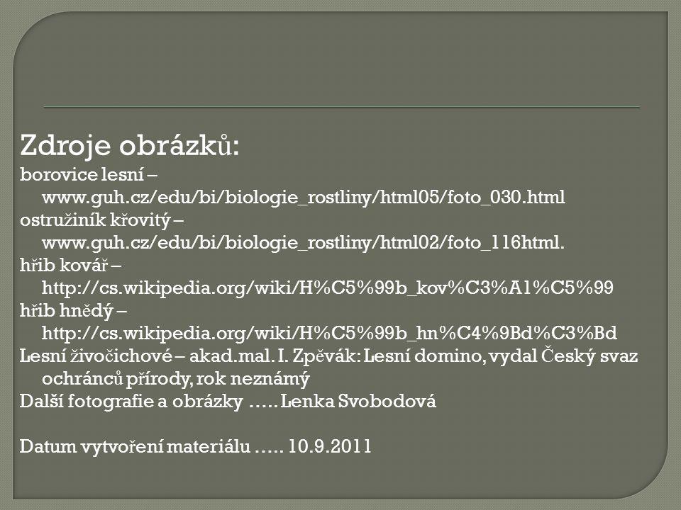 Zdroje obrázk ů : borovice lesní – www.guh.cz/edu/bi/biologie_rostliny/html05/foto_030.html ostru ž iník k ř ovitý – www.guh.cz/edu/bi/biologie_rostli