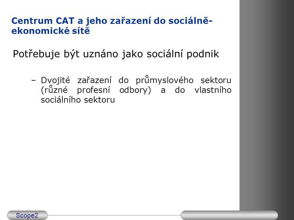 Scope2 Centrum CAT a jeho zařazení do sociálně- ekonomické sítě Potřebuje být uznáno jako sociální podnik –Dvojité zařazení do průmyslového sektoru (r
