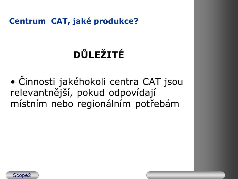 Scope2 Centrum CAT, jaké produkce? DŮLEŽITÉ Činnosti jakéhokoli centra CAT jsou relevantnější, pokud odpovídají místním nebo regionálním potřebám
