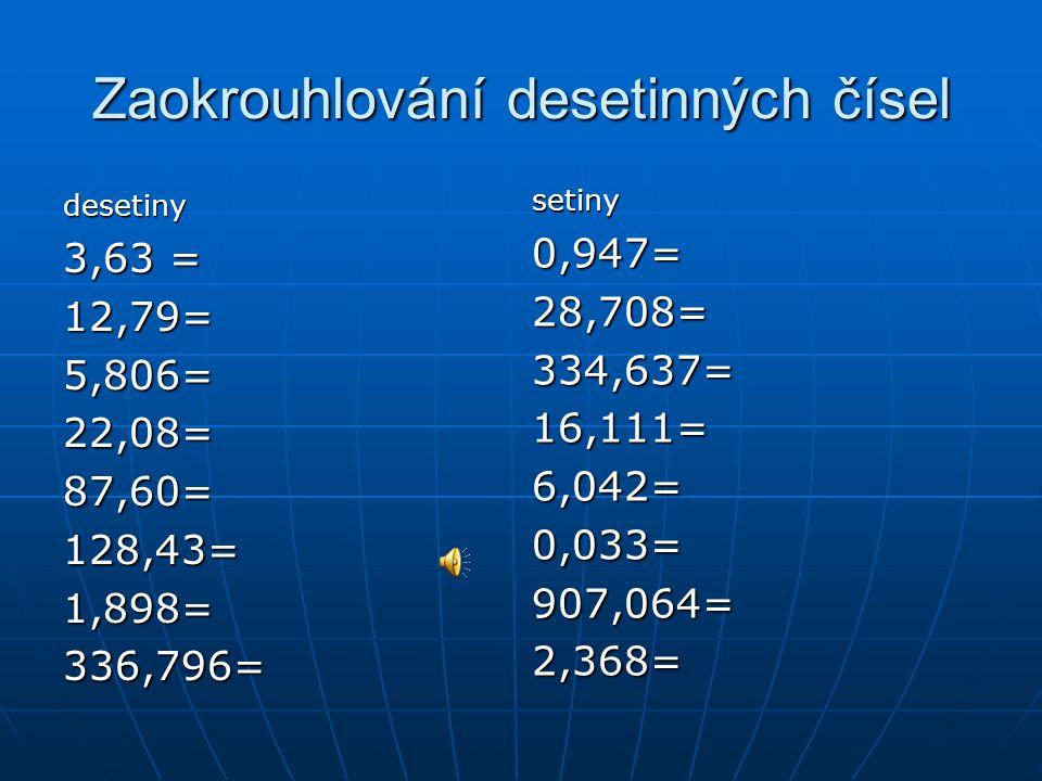 Zaokrouhlování desetinných čísel desetiny 3,63 = 12,79=5,806=22,08=87,60=128,43=1,898=336,796= setiny0,947=28,708=334,637=16,111=6,042=0,033=907,064=2