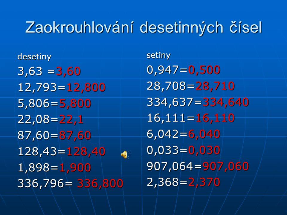 Zaokrouhlování desetinných čísel desetiny 3,63 =3,60 12,793=12,800 5,806=5,800 22,08=22,1 87,60=87,60 128,43=128,40 1,898=1,900 336,796= 336,800 setin
