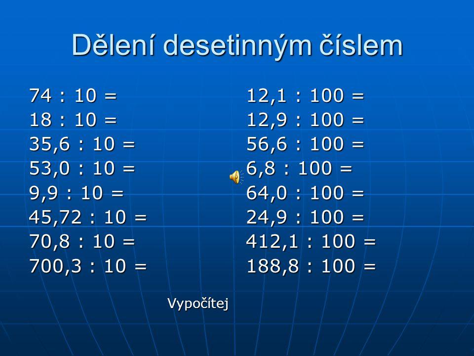 Dělení desetinným číslem 74 : 10 =7,4 18 : 10 =1,8 35,6 : 10 =3,56 53,0 : 10 =5,30 9,9 : 10 =0,99 45,72 : 10 =4,572 70,8 : 10 =7,08 700,3 : 10 =70,03 12,1 : 100 =0,121 12,9 : 100 =0,129 56,6 : 100 =0,566 6,8 : 100 =0,068 64,0 : 100 =0,640 24,9 : 100 =0,249 412,1 : 100 =4,121 188,8 : 100 =1,888