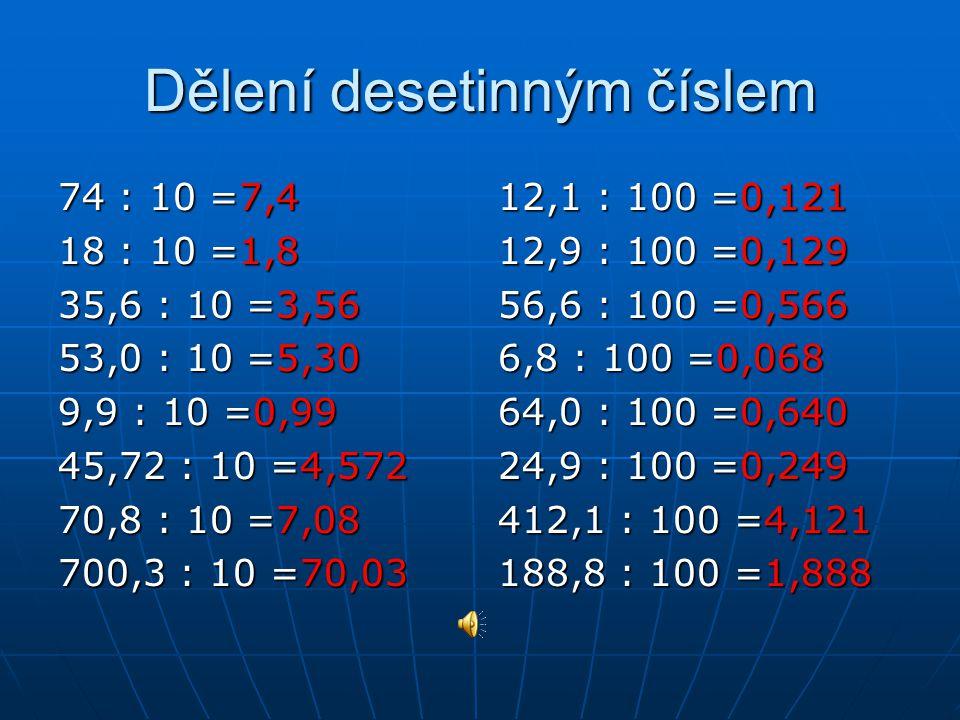 Dělení desetinným číslem 74 : 10 =7,4 18 : 10 =1,8 35,6 : 10 =3,56 53,0 : 10 =5,30 9,9 : 10 =0,99 45,72 : 10 =4,572 70,8 : 10 =7,08 700,3 : 10 =70,03