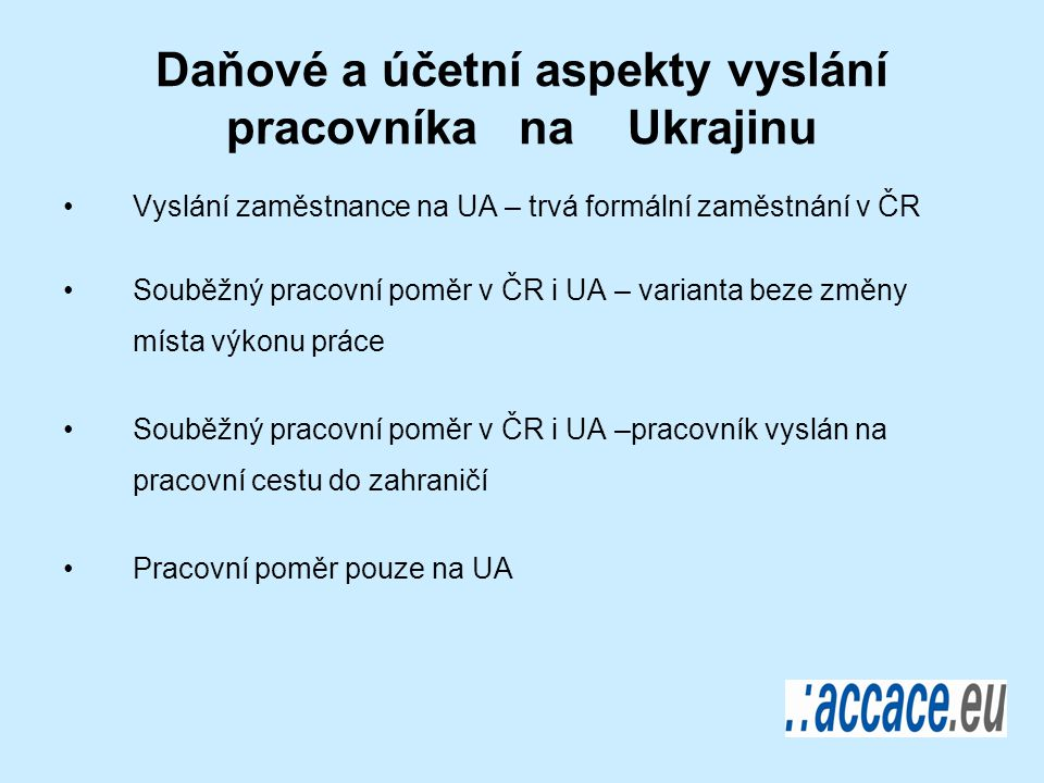 Daňové a účetní aspekty vyslání pracovníka na Ukrajinu Vyslání zaměstnance na UA – trvá formální zaměstnání v ČR Souběžný pracovní poměr v ČR i UA – varianta beze změny místa výkonu práce Souběžný pracovní poměr v ČR i UA –pracovník vyslán na pracovní cestu do zahraničí Pracovní poměr pouze na UA