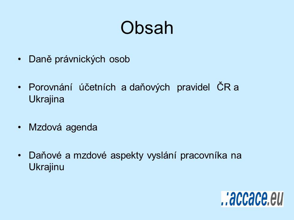 Obsah Daně právnických osob Porovnání účetních a daňových pravidel ČR a Ukrajina Mzdová agenda Daňové a mzdové aspekty vyslání pracovníka na Ukrajinu