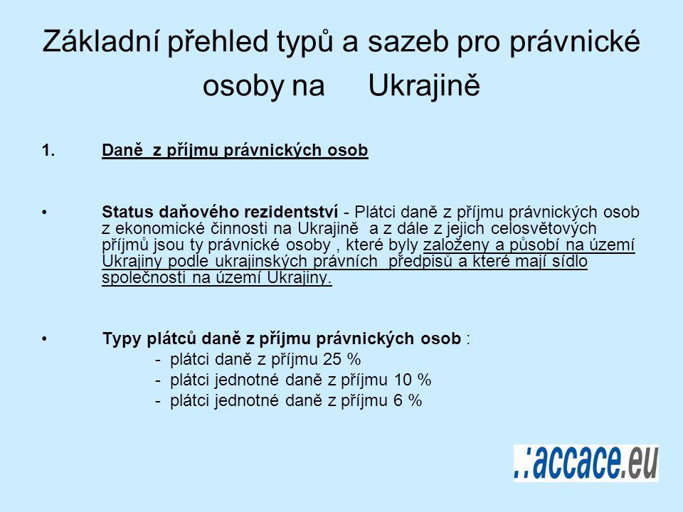 Základní přehled typů a sazeb pro právnické osoby na Ukrajině 1.Daně z příjmu právnických osob Status daňového rezidentství - Plátci daně z příjmu právnických osob z ekonomické činnosti na Ukrajině a z dále z jejich celosvětových příjmů jsou ty právnické osoby, které byly založeny a působí na území Ukrajiny podle ukrajinských právních předpisů a které mají sídlo společnosti na území Ukrajiny.