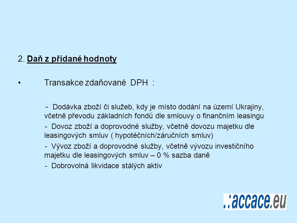 2. Daň z přidané hodnoty Transakce zdaňované DPH : - Dodávka zboží či služeb, kdy je místo dodání na území Ukrajiny, včetně převodu základních fondů d