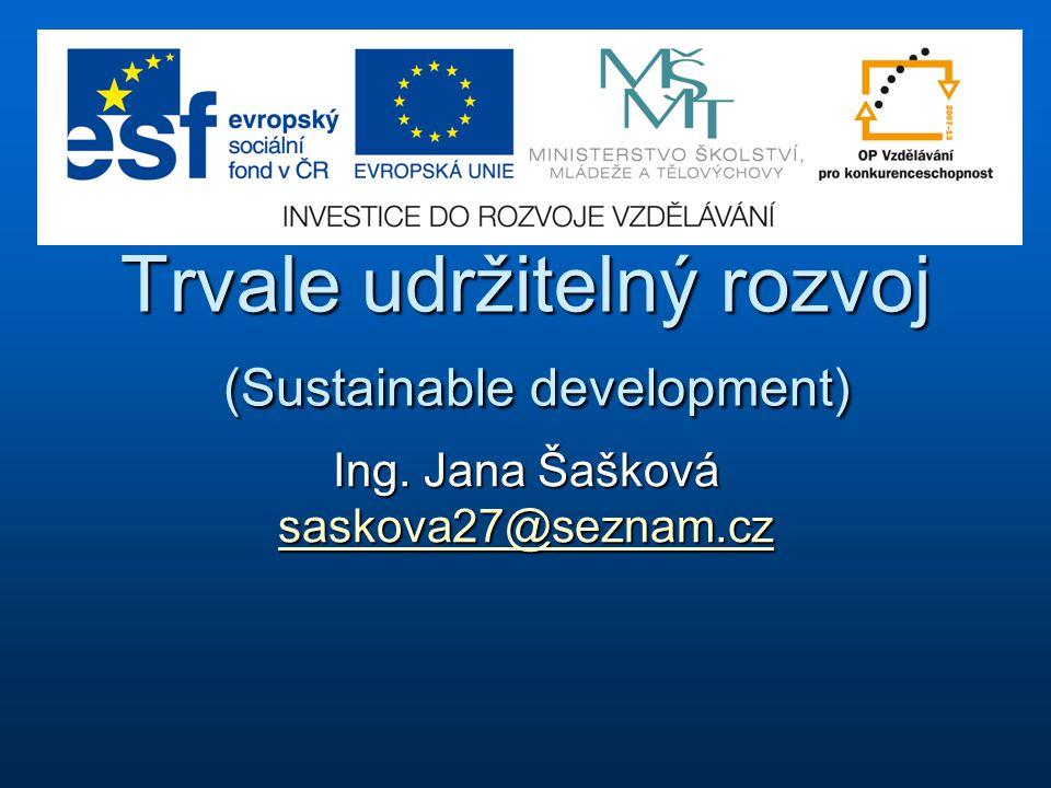 Trvale udržitelný rozvoj (Sustainable development) Ing. Jana Šašková saskova27@seznam.cz