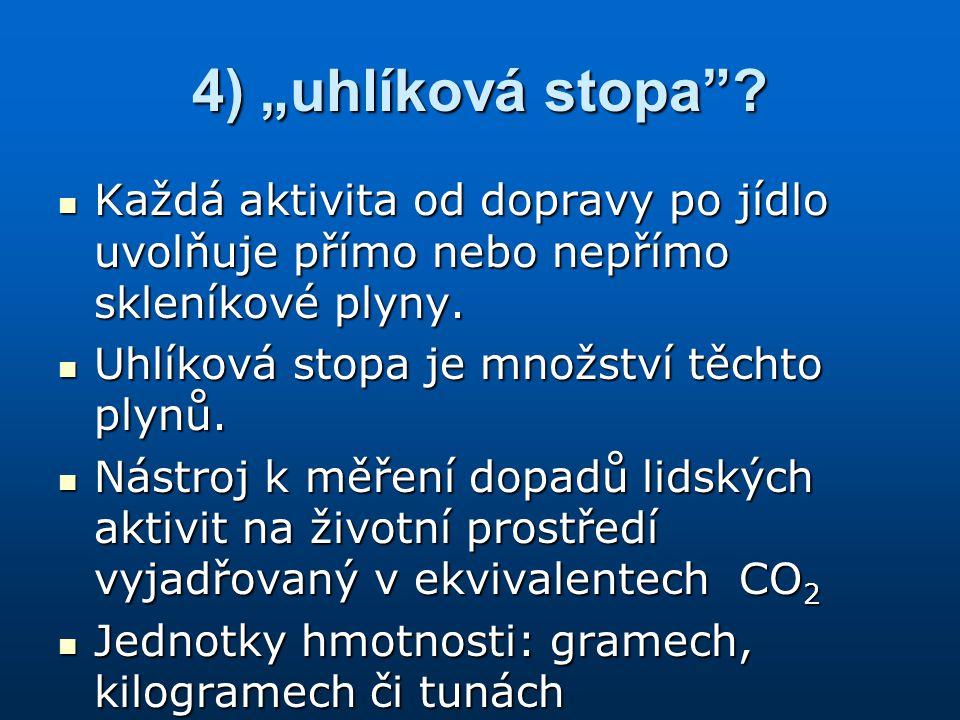 """4) """"uhlíková stopa""""? Každá aktivita od dopravy po jídlo uvolňuje přímo nebo nepřímo skleníkové plyny. Každá aktivita od dopravy po jídlo uvolňuje přím"""