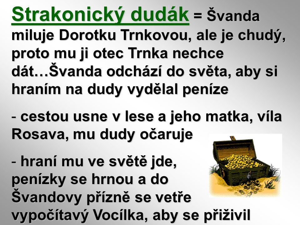 Strakonický dudák = Švanda miluje Dorotku Trnkovou, ale je chudý, proto mu ji otec Trnka nechce dát…Švanda odchází do světa, aby si hraním na dudy vyd