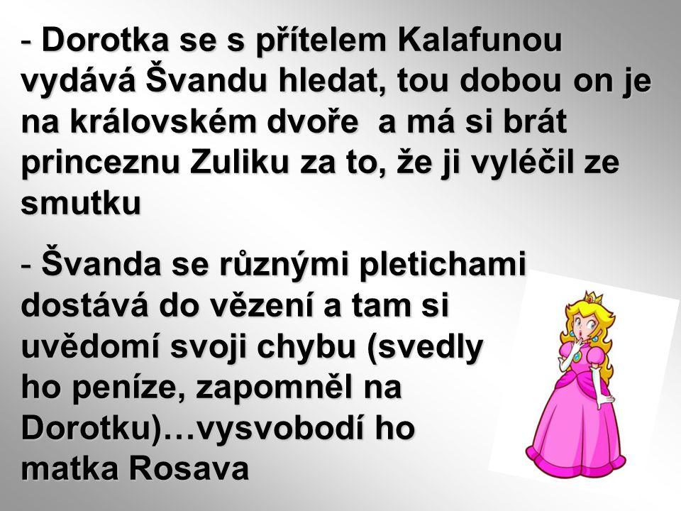 - Dorotka se s přítelem Kalafunou vydává Švandu hledat, tou dobou on je na královském dvoře a má si brát princeznu Zuliku za to, že ji vyléčil ze smut