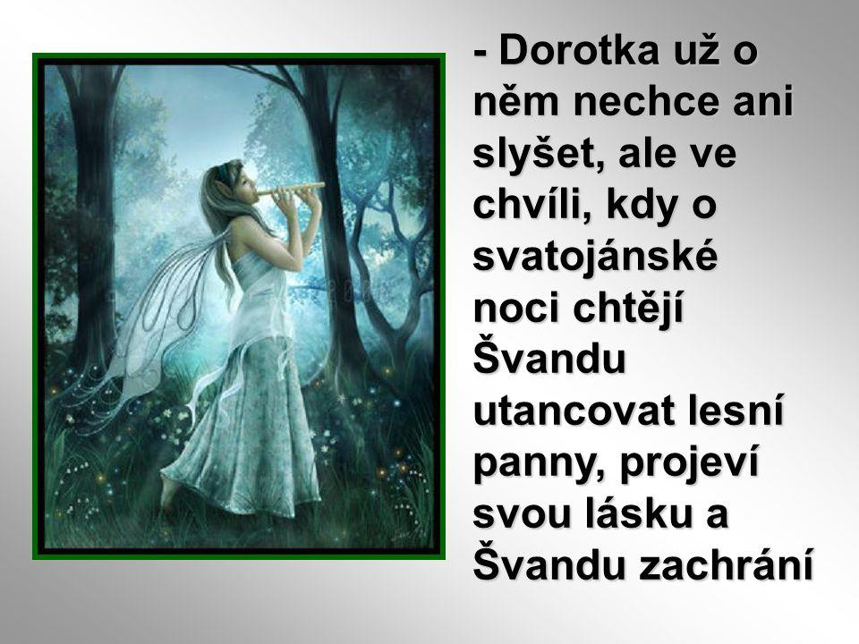 - Dorotka už o něm nechce ani slyšet, ale ve chvíli, kdy o svatojánské noci chtějí Švandu utancovat lesní panny, projeví svou lásku a Švandu zachrání