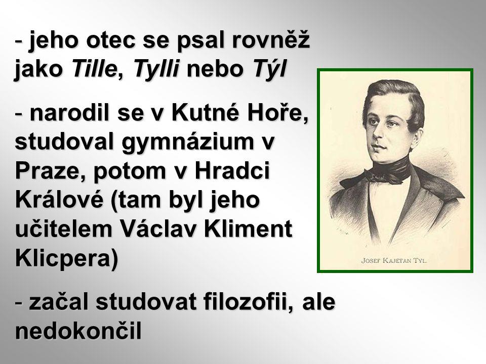 - jeho otec se psal rovněž jako Tille, Tylli nebo Týl - narodil se v Kutné Hoře, studoval gymnázium v Praze, potom v Hradci Králové (tam byl jeho učit