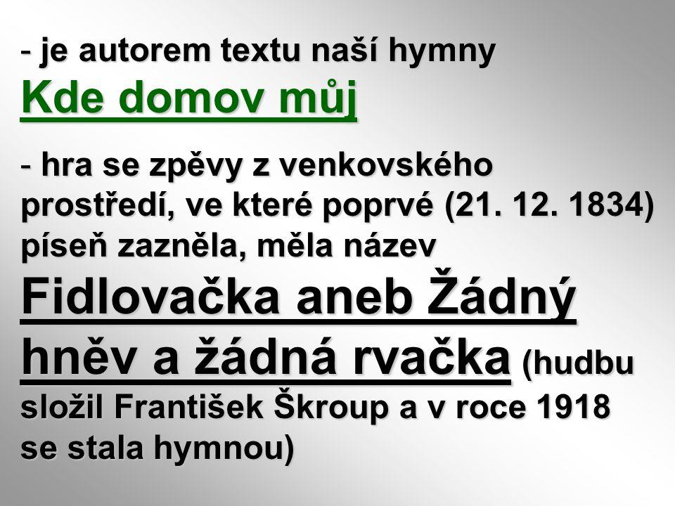 - je autorem textu naší hymny Kde domov můj - hra se zpěvy z venkovského prostředí, ve které poprvé (21. 12. 1834) píseň zazněla, měla název Fidlovačk