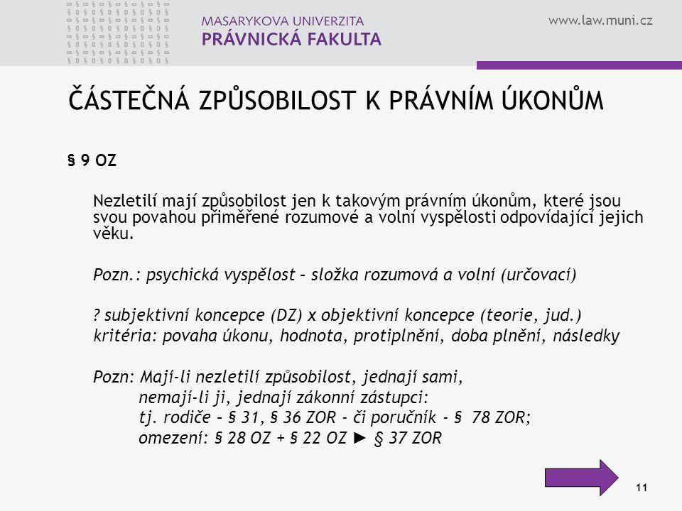 www.law.muni.cz 11 ČÁSTEČNÁ ZPŮSOBILOST K PRÁVNÍM ÚKONŮM § 9 OZ Nezletilí mají způsobilost jen k takovým právním úkonům, které jsou svou povahou přiměřené rozumové a volní vyspělosti odpovídající jejich věku.