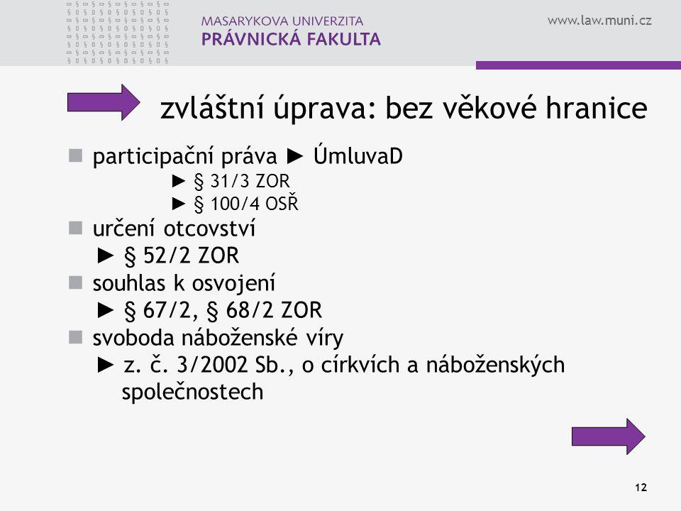 www.law.muni.cz 12 zvláštní úprava: bez věkové hranice participační práva ► ÚmluvaD ► § 31/3 ZOR ► § 100/4 OSŘ určení otcovství ► § 52/2 ZOR souhlas k